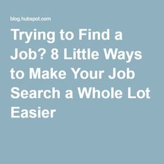 Trying to Find a Job? 8 Little Ways to Make Your Job Search a Whole Lot Easier