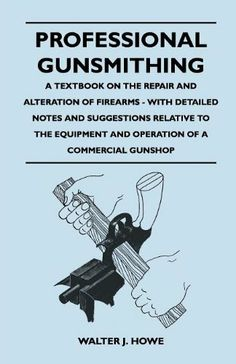 Professional Gunsmithing - A Textbook on the Repair and Alteration of Firearms - With Detailed Notes and Suggestions Relative to the Equipment and Operation of a Commercial Gunshop by Walter J. Howe. $7.50. 534 pages. Publisher: Young Press (December 15, 2010)
