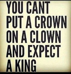 You can't put a crown on a clown and expect a king Sarcastic Quotes, Quotable Quotes, Wisdom Quotes, True Quotes, Great Quotes, Words Quotes, Quotes To Live By, Motivational Quotes, Funny Quotes