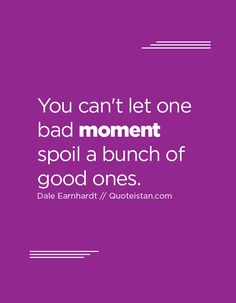 You can't let one bad moment spoil a bunch of good ones. Me Quotes, Moment Quotes, Quote Of The Day, Inspirational Quotes, Let It Be, In This Moment, Teaching, Canning, Motivation