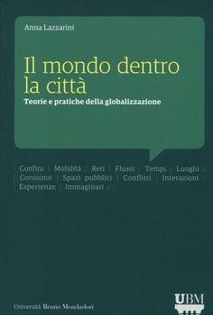 Il mondo dentro la città. Teorie e pratiche della globalizzazione. - Anna Lazzarini - Università Bruno Mondadori- 2013.