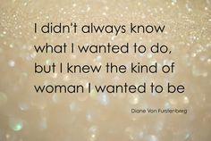 I didn't always know what I wanted to do but I knew the kind of woman I wanted to be | Inspirational Quotes