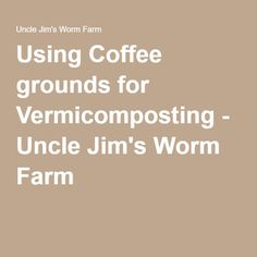 Using Coffee grounds for Vermicomposting - Uncle Jim's Worm Farm