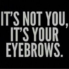 It's not you, it's your eyebrows. #quoteseyebrows