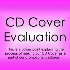 CD Cover Evaluation This is a power point explaining the process of making our CD Cover as a part of our promotional package…   These were the pictures we. http://slidehot.com/resources/cd-evaluation-a2-media.14454/