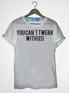 You Can't Twerk with us T Shirt - Fresh-tops.com