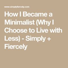 How I Became a Minimalist (Why I Choose to Live with Less) - Simply + Fiercely
