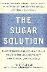 The Sugar Solution by Sari Harrar.  Memory lapses? Mood swings? Weight issues? Mental Fuzziness? Your symptoms are real, and there is a solution. Balance your blood sugar naturally to avoid disease, lose weight, gain energy, and feel great...with the sugar solution!