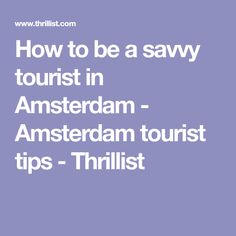 How to be a savvy tourist in Amsterdam - Amsterdam tourist tips - Thrillist