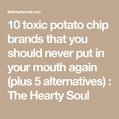 10 toxic potato chip brands that you should never put in your mouth again (plus 5 alternatives) : The Hearty Soul