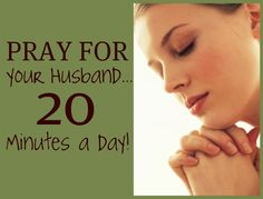 At the top of each hour, spend 2 minutes praying for your husband.  Do this between the hours of 8 am and 5 pm (give or take depending on your schedule). That's 20 minutes a day!