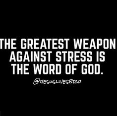 The greatest weapon against stress is the word of God.