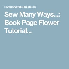 Sew Many Ways...: Book Page Flower Tutorial...
