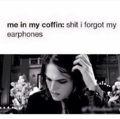 "Yep, I better have my headphones and they better be blaring ""welcome to the black parade"""