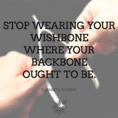 """Stop wearing your wishbone where your backbone ought to be."" – Elizabeth Gilbert"