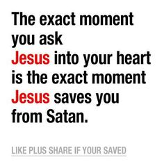 † ♥ ✞ ♥ †  The exact moment you ask Jesus into your heart is the exact moment Jesus saves you from satan. † ♥ ✞ ♥ †