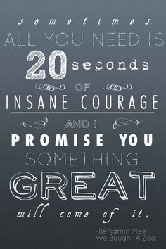 20 seconds of insane courage.   -We Bought A Zoo