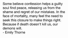 Some believe confession helps a guilty soul find peace, releasing us from the shame and regret of our mistakes. In the face of mortality, many feel the need to seek this closure to make things right. Because if death doesn't kill us, our demons will.