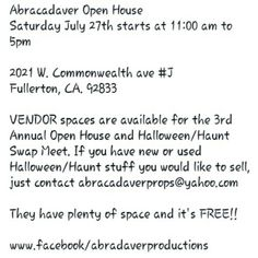 Abracadaver Open House Saturday July 27th starts at 11:00 am to 5pm  2021 W. Commonwealth ave #J Fullerton, CA. 92833  VENDOR spaces are available for the 3rd Annual Open House and Halloween/Haunt Swap Meet. If you have new or used Halloween/Haunt stuff you would like to sell, just contact abracadaverprops@yahoo.com They have plenty of space and it's FREE!!   www.facebook/abradaverproductions