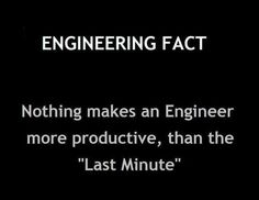 Engineering fact: Nothing makes an Engineer more productive, than the 'Last Minute' ;). Check out that cool T-Shirt here: https://www.sunfrog.com/trust-me-im-an-engineer-NEW-DESIGN-2016-Black-Guys.html?53507