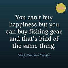 """""""You can't buy happiness but you can buy fishing gear and that's kind of the same thing."""""""