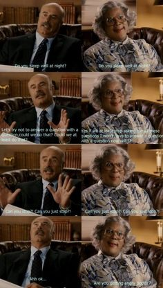 Madea is the best! I cannot stand Dr. Phil...