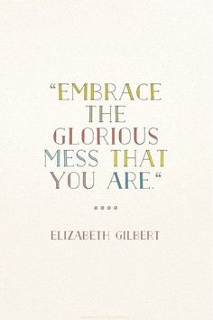 """Embrace the glorious mess that you are."" - Elizabeth Gilbert"