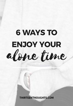 6 Ways to Enjoy Spending Time Alone - THIRTEEN THOUGHTS
