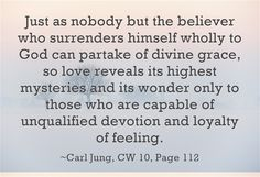 Just as nobody but the believer who surrenders himself wholly to God can partake of divine grace, so love reveals its highest mysteries and its wonder only to those who are capable of unqualified devotion and loyalty of feeling.
