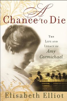 'A Chance to Die' the life and legacy of Amy Carmichael by Elisabeth Elliot