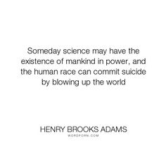 """Henry Brooks Adams - """"Someday science may have the existence of mankind in power, and the human race can..."""". science"""