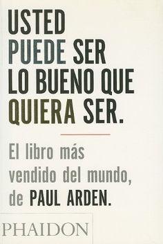 Usted puede ser lo bueno que quiera ser / Paul Arden. Phaidon, 2005