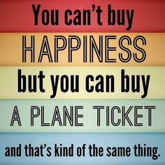 You can't buy happiness, but you can buy a plane ticket and that's kind of the same thing.