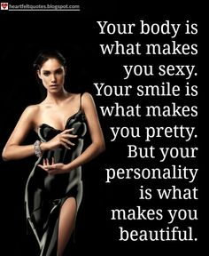 Your body is what makes you sexy. Your smile is what makes you pretty. But your personality is what makes you beautiful. | Beauty Quotes