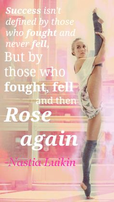 """""""Success isn't defined by those who fought and never fell, but by those who fought, fell, and then rose again."""" Nastia Luikin"""