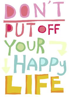 Don't put off your happy life.