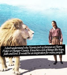I don't understand why Narnia isn't as famous as Harry Potter or Hunger Games. It teaches a lot of things like hope, faith and love. It would be an inspiration for many people.
