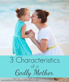 3 Characteristics of a Godly Mother | Christian Homemaking