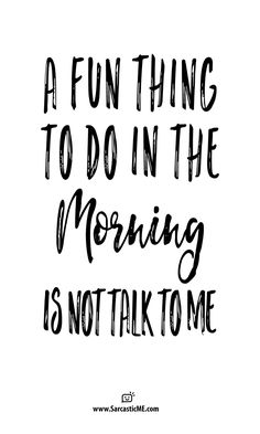 shhhh...the morning is beautiful... - For someone who doesn't like getting up early you sure do want to talk early.