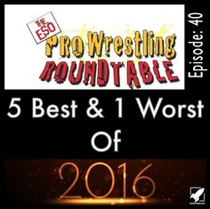 The ESO Pro Wrestling Roundtable Episode 40 - 5 Best & 1 Worst Of 2016