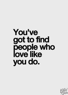 You've got to find people who love like you do.