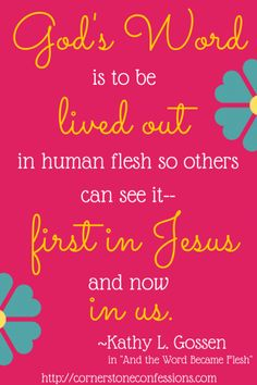 """""""God's Word is to be lived out in human flesh so others can see it--first in Jesus and now in us""""  ~Kathy Gossen, in """"And the Word Became Flesh"""""""