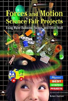 Forces and Motion Science Fair Projects: Using Water Balloons, Pulleys, and Other Stuff