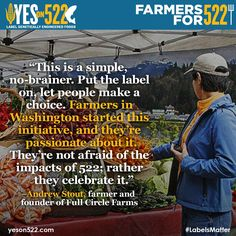 Washington farmers not only support I-522 they helped get this initiative on the November ballot along with hundreds of thousands of Washingtonians in support of shoppers' right to know about GMOs. Thank you Andrew Stout of Full Circle for sharing the truth! More farmer endorsements here: http://yeson522.com/endorsements/