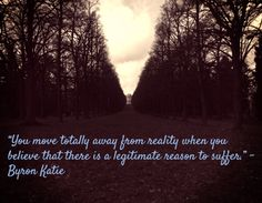 """""""You move totally away from reality when you believe that there is a legitimate reason to suffer."""" - Byron Katie"""