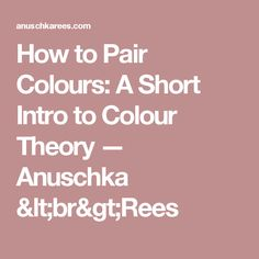 How to Pair Colours: A Short Intro to Colour Theory — Anuschka <br>Rees