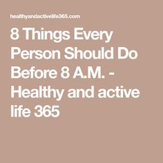 8 Things Every Person Should Do Before 8 A.M. - Healthy and active life 365