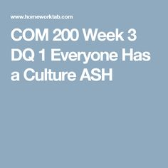 COM 200 Week 3 DQ 1 Everyone Has a Culture ASH