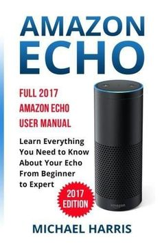 Amazon Echo: Full 2017 Amazon Echo User Manual—Learn Everything You Need to Know About Your Echo from Beginner to Expert