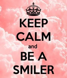 Keep calm and... :) be a smiler